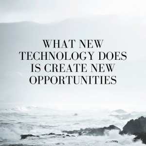 What new technology does is create new opportunities